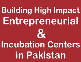 Building High Impact Entrepreneurial & Incubation Centers in Pakistan